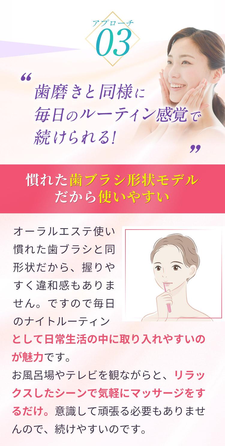 アプローチ03:歯磨きと同様に毎日のルーティン感覚で続けられる!慣れた歯ブラシ形状モデルだから使いやすい